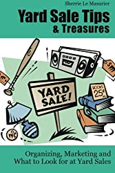 Yard Sale Tips and Treasures: Organizing, Marketing and What to Look for at Yard Sales: Tips on yard sale pricing and what to put on yard sale signs by Sherrie Le Masurier (2012-05-30)