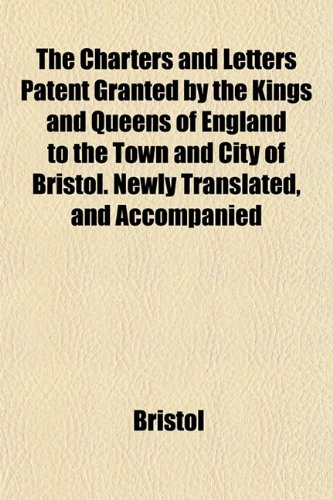 The Charters and Letters Patent Granted by the Kings and Queens of England to the Town and City of Bristol. Newly Translated, and Accompanied