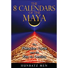 The 8 Calendars of the Maya: The Pleiadian Cycle and the Key to Destiny