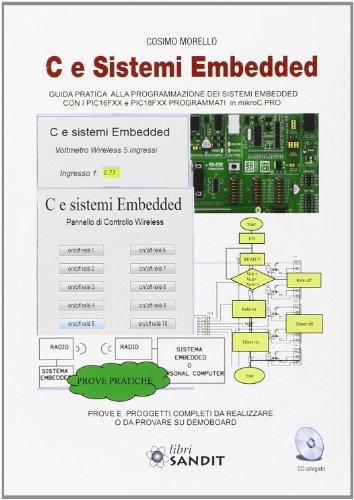 C e sistemi Embedded. Guida pratica alla programmazione dei sistemi Embedded con i PIC16FXX e PICFXX programmati in mikroC PRO. Con CD-ROM