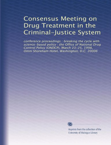 Consensus Meeting on Drug Treatment in the Criminal-Justice System: conference proceedings : breaking the cycle with science-based policy : the Office ... Omni Shoreham Hotel, Washington, D.C. 20006