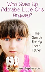 Who Gives Up Adorable Little Girls Anyway? The Search For My Birth Father (Tales of Adoption Book 1)