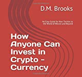 How Anyone Can Invest in Crypto-Currency: An Easy Guide for Non-Techies to the World of Bitcoin and Beyond