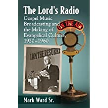 The Lord's Radio: Gospel Music Broadcasting and the Making of Evangelical Culture, 1920–1960