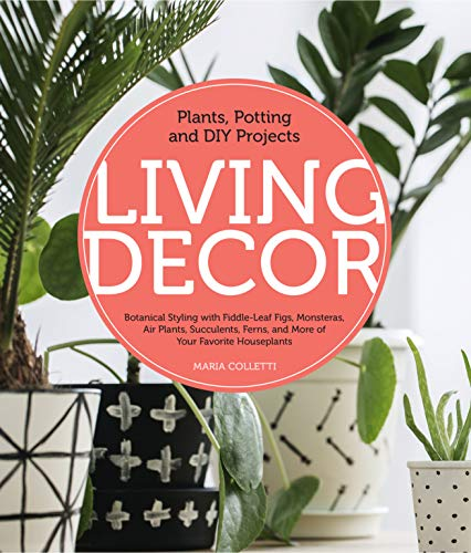 Living Decor: Plants, Potting and DIY Projects - Botanical Styling with Fiddle-Leaf Figs, Monsteras, Air Plants, Succulents, Ferns, and More of Your Favorite Houseplants -