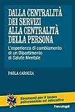 Scarica Libro Dalla centralita dei servizi alla centralita della persona L esperienza di cambiamento di un Dipartimento di Salute Mentale L esperienza di cambiamento di un Dipartimento di Salute Mentale (PDF,EPUB,MOBI) Online Italiano Gratis