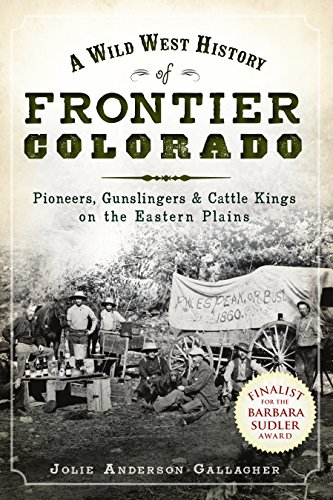 A Wild West History of Frontier Colorado: Pioneers, Gunslingers & Cattle Kings on the Eastern Plains (English Edition)