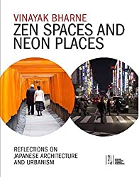 Zen Spaces & Neon Places: Reflections on Japanese Architecture and Urbanism by Vinayak Bharne (2014-05-01)