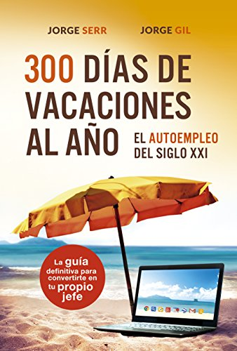 300 DÍAS DE VACACIONES AL AÑO: EL AUTOEMPLEO DEL S.XXI: La guía definitiva para convertirte en tu propio jefe por Jorge Gil