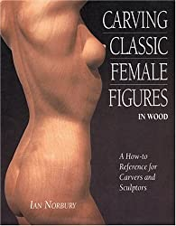 Carving Classic Female Figures in Wood: A How-To Reference for Carvers and Sculptors by Ian Norbury (2004-11-02)