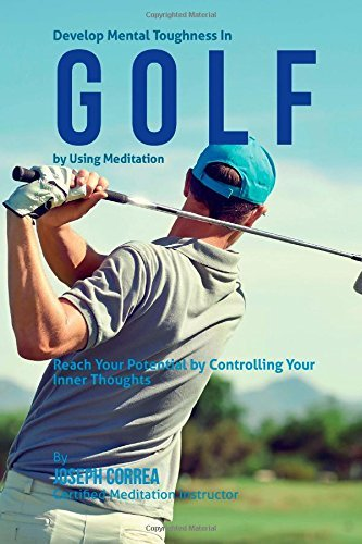 Develop Mental Toughness In Golf by Using Meditation: Reach Your Potential by Controlling Your Inner Thoughts by Joseph Correa (Certified Meditation Instructor) (2015-03-28)