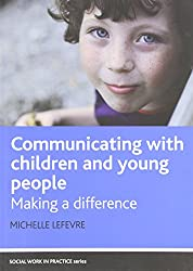Communicating with Children and Young People: Making a Difference (Social Work in Practice) (Social Work in Practice Series)