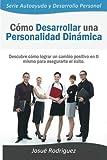 Cómo Desarrollar una Personalidad Dinámica: Descubre cómo lograr un cambio positivo en ti mismo para asegurarte el éxito: Volume 1 (Serie Autoayuda y Desarrollo Personal)
