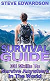 Survival Guide: 30 Skills To Survive Anywhere In The World: (Survival Gear, Survival Skills)
