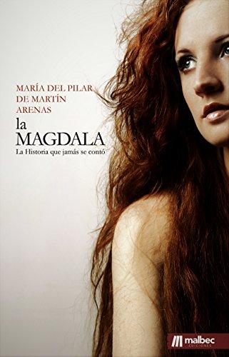 La Magdala. La Historia que jamás se contó de María Magdalena. por María del Pilar de Martín Arenas