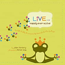 Live... Happily Ever Active: Heartfelt, Healthy & Interactive Life Lessons for Families of All Ages