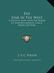 The Star in the West: A Critical Essay Upon the Works of Aleister Crowley (Large Print Edition)