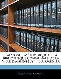 Catalogue Mthodique de la Bibliothque Communale de la Ville D'Amiens By J.J.B.A. Garnier