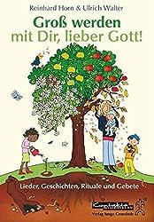 Groß werden mit Dir, lieber Gott!: Lieder, Geschichten, Rituale und Gebete für 2-5-Jährige