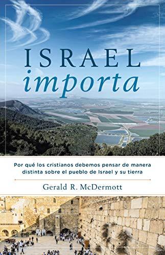Israel Importa: Por qué los cristianos debemos pensar de manera distinta sobre el pueblo de Israel y su tierra por Gerald R. McDermott