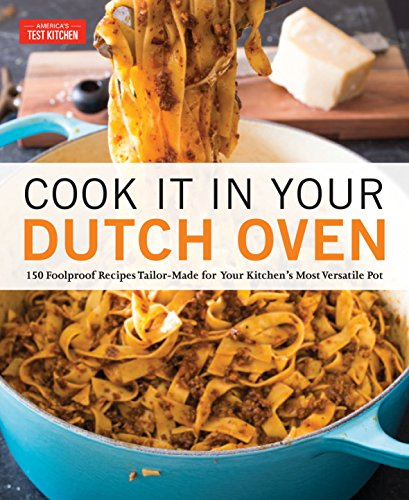 Cook It in Your Dutch Oven: 150 Foolproof Recipes Tailor-Made for Your Kitchen's Most Versatile Pot -