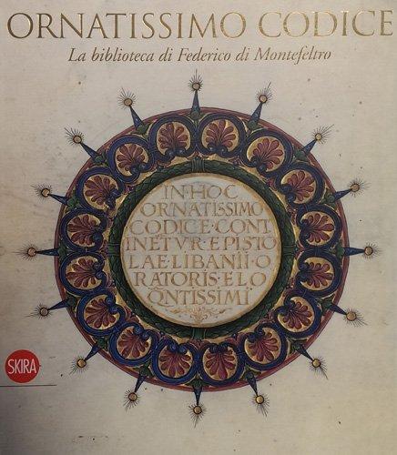 Ornatissimo codice. La biblioteca di Federico di Montefeltro. Ediz. illustrata