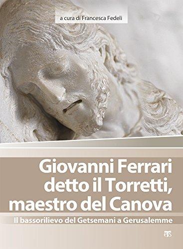 Giovanni Ferrari detto il Torretti, maestro del Canova. Il bassorilievo del Getsemani a Gerusalemme. Ediz. illustrata