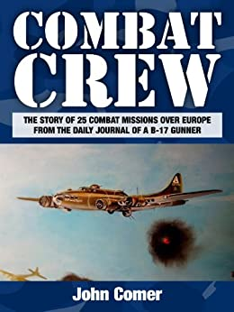 Combat Crew: The Story of 25 Combat Missions Over Europe From the Daily Journal of a B-17 Gunner by [Comer, John]