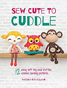Sew Cute to Cuddle: 12 easy soft toy and stuffed animal sewing patterns