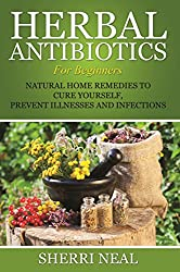 Herbal Antibiotics For Beginners: Natural Home Remedies to Cure Yourself, Prevent Illnesses and Infections (English Edition)