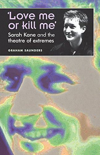 'Love Me or Kill Me': Sarah Kane and the Theatre of Extremes (Theatre: Theory - Practice - Performance)