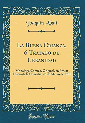 La Buena Crianza, ó Tratado de Urbanidad: Monólogo Cómico, Original, en Prosa; Teatro de la Comedia, 23 de Marzo de 1901 (Classic Reprint)