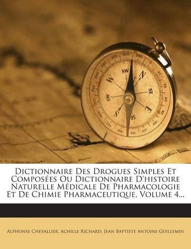 Dictionnaire Des Drogues Simples Et Composees Ou Dictionnaire D'Histoire Naturelle Medicale de Pharmacologie Et de Chimie Pharmaceutique, Volume 4.