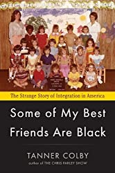 Some of My Best Friends Are Black: The Strange Story of Integration in America by Tanner Colby (2012-07-05)