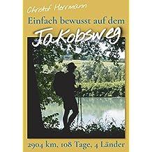 Einfach bewusst auf dem Jakobsweg: 2904 Kilometer, 108 Tage, 4 Länder (German Edition)