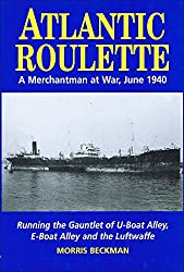 Atlantic Roulette: A Merchantman at War, June 1940, Running the Gauntlet of U-boat Alley, E-boat Alley and the Luftwaffe