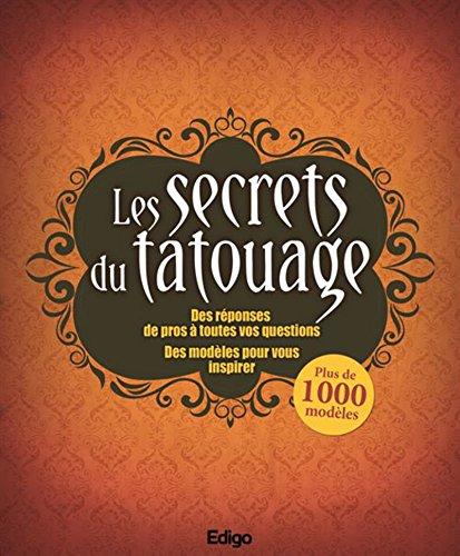 Les secrets du tatouage: Des rponses de pros  toutes vos questions. Des modles pour vous inspirer.