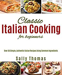 Classic Italian Cooking For Beginners: Over 50 Simple, Authentic Italian Recipes Using Common Ingredients