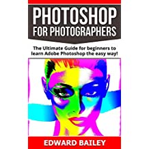 Photoshop: Photoshop for Photographers ( Box Set 2 in 1): The Ultimate Guide for beginners to learn Adobe Photoshop the easy way! (Step by Step Pictures, ... Graphic Design) (English Edition)