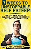 7 Weeks To Unstoppable Self Esteem: The Ultimate Guide To Building Lasting Self Confidence and Life-Long Self Esteem: Overcome Anxiety, Feel Calm and Self Confident, and Take Charge of Your Life