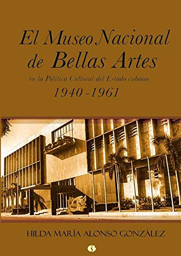 El Museo Nacional de Bellas Artes en la política cultural del Estado cubano (1940-1961) por Hilda María Alonso González