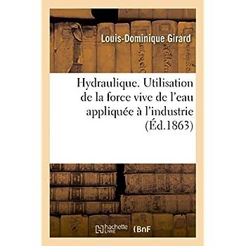 Hydraulique. Utilisation de la force vive de l'eau appliquée à l'industrie: critique de la théorie connue et exposé d'une théorie nouvelle