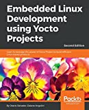 Embedded Linux Development using Yocto Projects - Second Edition: Learn to leverage the power of Yocto Project to build efficient Linux-based products (English Edition)
