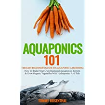 Aquaponics 101: The Easy Beginner's Guide to Aquaponic Gardening:  How To Build Your Own Backyard Aquaponics System and Grow Organic Vegetables With Hydroponics ... And Fish (Gardening Books) (English Edition)