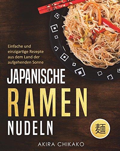 Japanische Ramen Nudeln: Einfache und einzigartige Rezepte aus dem Land der aufgehenden Sonne