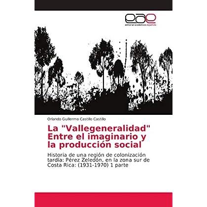 La 'Vallegeneralidad' Entre el imaginario y la producción social: Historia de una región de colonización tardía: Pérez Zeledón, en la zona sur de Costa Rica: (1931-1970) 1 parte