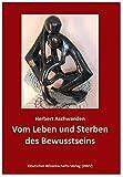 """Vom Leben und Sterben des Bewusstseins. Die Verdrängung des """"Unbewussten"""": Eine psychologische Studie mit ethnologischem Hintergrund - Herbert Aschwanden"""