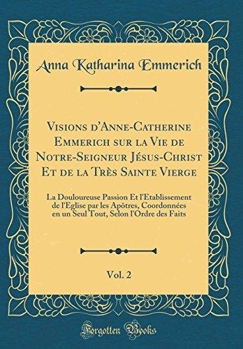 Visions d'Anne-Catherine Emmerich sur la Vie de Notre-Seigneur Jésus-Christ Et de la Très Sainte Vierge, Vol. 2: La Douloureuse Passion Et ... en un Seul Tout, Selon l'Ordre des Faits