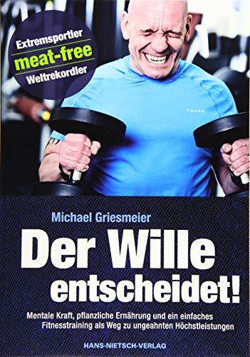 Der Wille entscheidet!: Mentale Kraft, pflanzliche Ernährung und ein einfaches Fitnesstraining als...