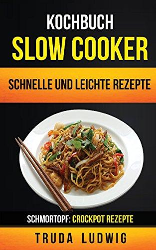 Kochbuch: Slow Cooker: Schnelle und leichte Rezepte (Schmortopf: Crockpot Rezepte) Schmortopf Slow Cooker